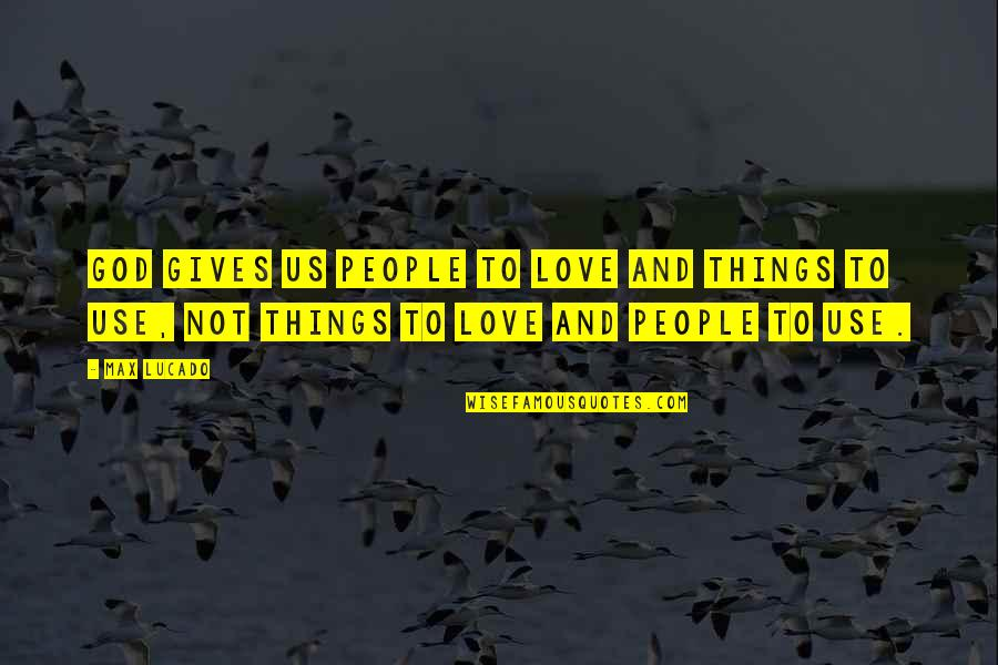 Love Max Lucado Quotes By Max Lucado: God gives us people to love and things
