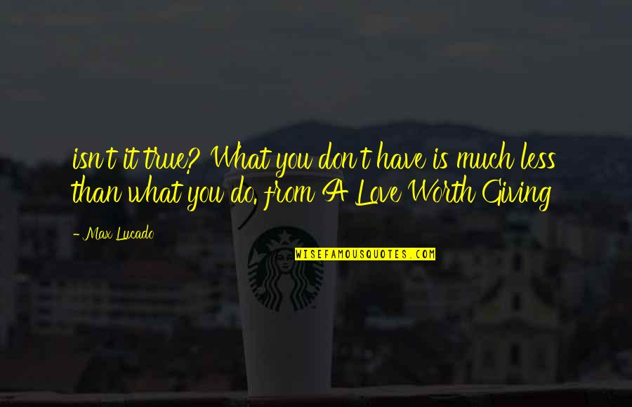 Love Max Lucado Quotes By Max Lucado: isn't it true? What you don't have is