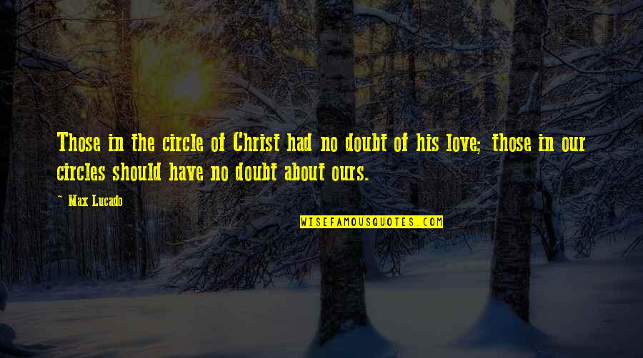 Love Max Lucado Quotes By Max Lucado: Those in the circle of Christ had no