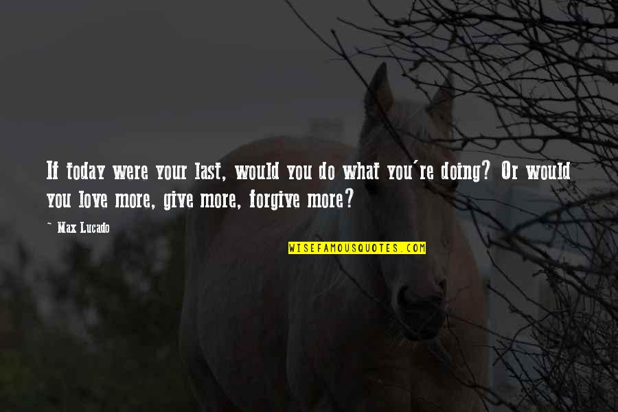 Love Max Lucado Quotes By Max Lucado: If today were your last, would you do