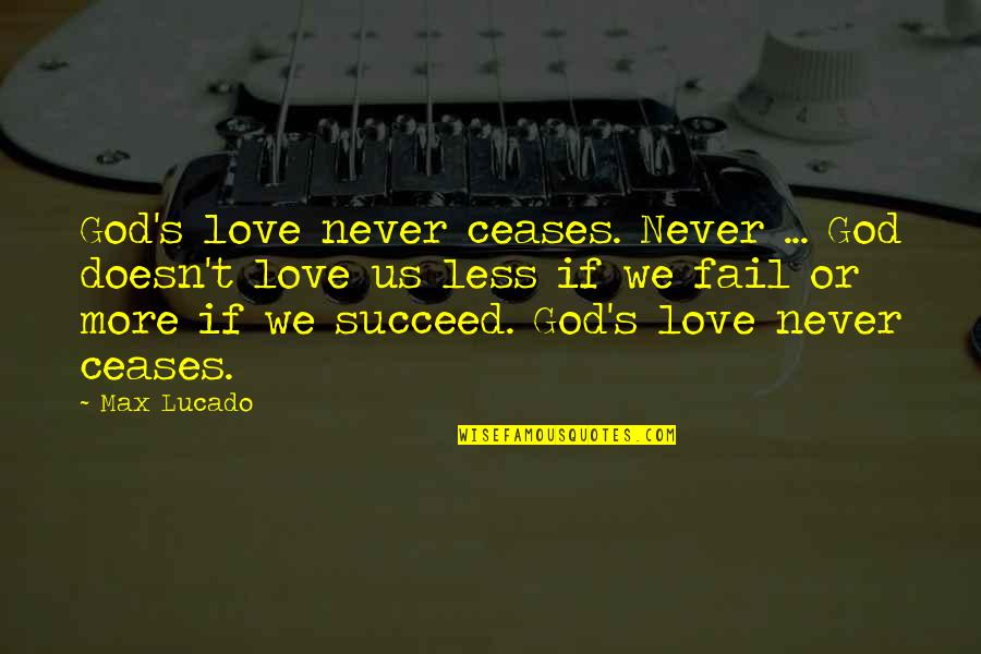 Love Max Lucado Quotes By Max Lucado: God's love never ceases. Never ... God doesn't