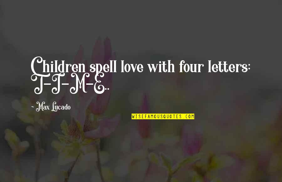 Love Max Lucado Quotes By Max Lucado: Children spell love with four letters: T-I-M-E..