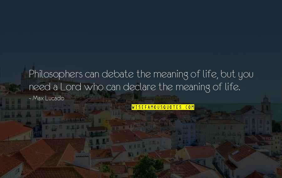Love Max Lucado Quotes By Max Lucado: Philosophers can debate the meaning of life, but