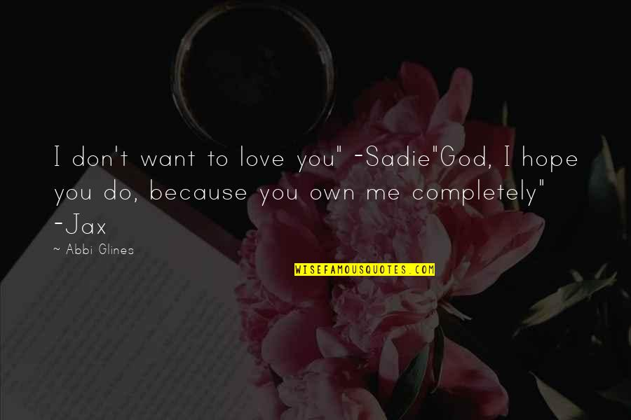 """Love Me Completely Quotes By Abbi Glines: I don't want to love you"""" -Sadie""""God, I"""