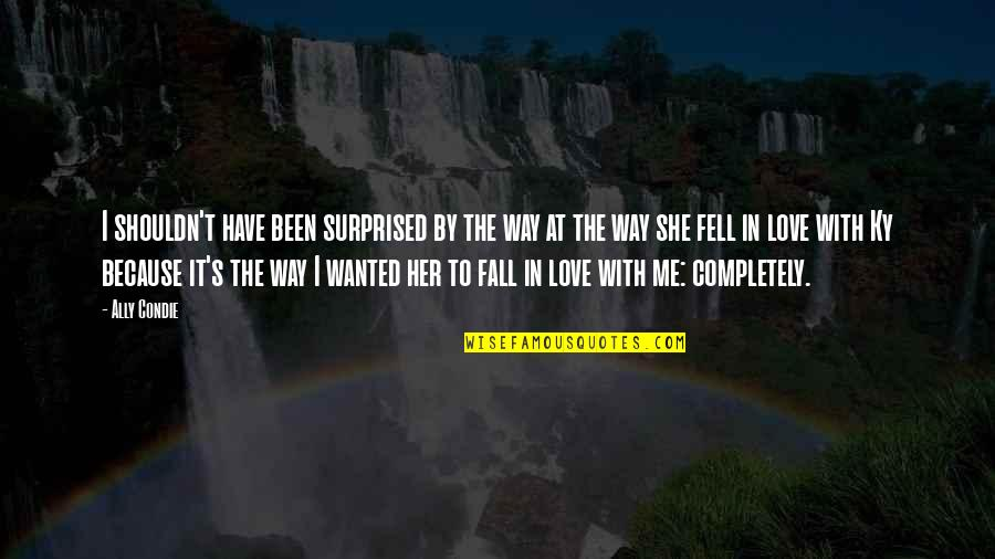 Love Me Completely Quotes By Ally Condie: I shouldn't have been surprised by the way