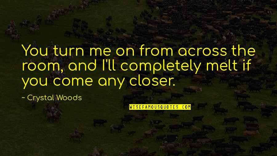 Love Me Completely Quotes By Crystal Woods: You turn me on from across the room,