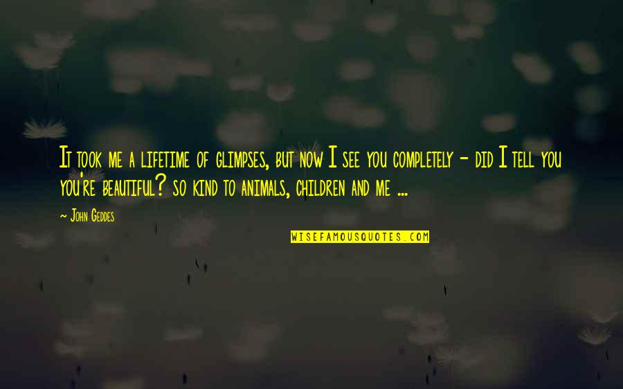 Love Me Completely Quotes By John Geddes: It took me a lifetime of glimpses, but