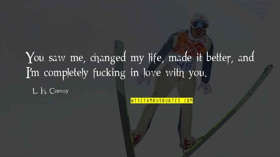 Love Me Completely Quotes By L. H. Cosway: You saw me, changed my life, made it