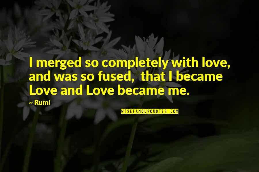 Love Me Completely Quotes By Rumi: I merged so completely with love, and was