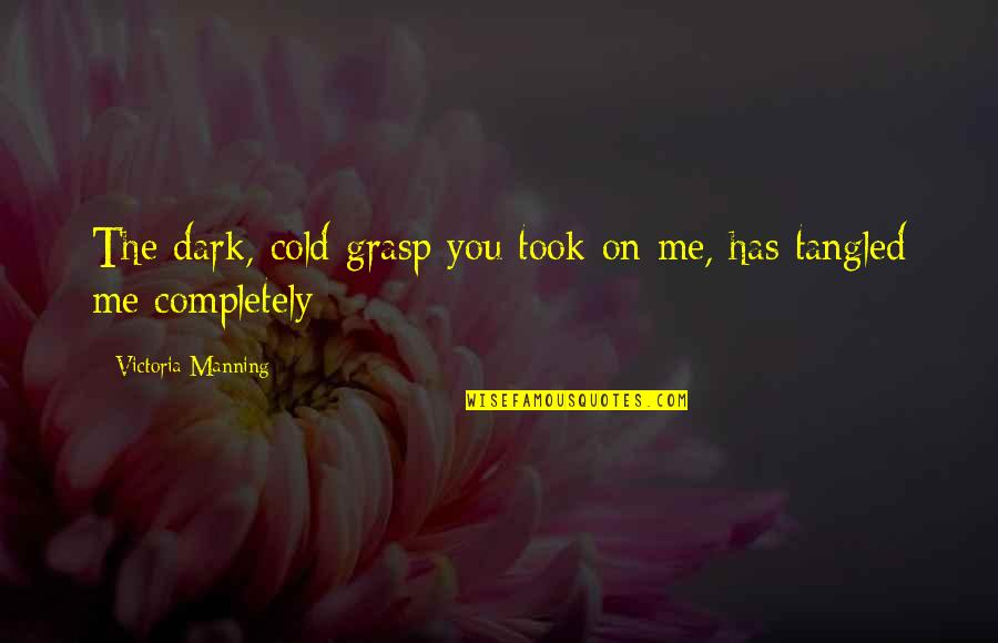 Love Me Completely Quotes By Victoria Manning: The dark, cold grasp you took on me,