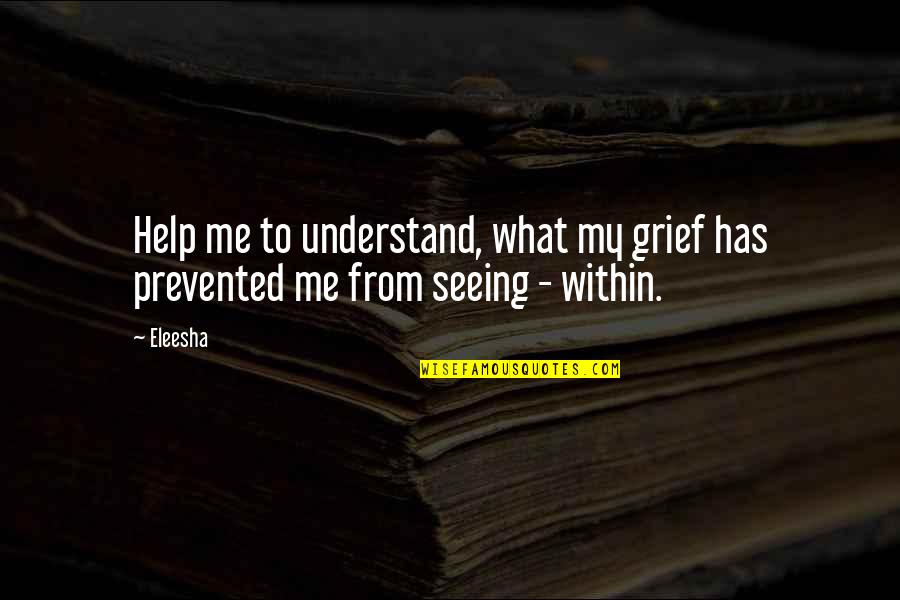 Love Me For What I Am Quotes By Eleesha: Help me to understand, what my grief has