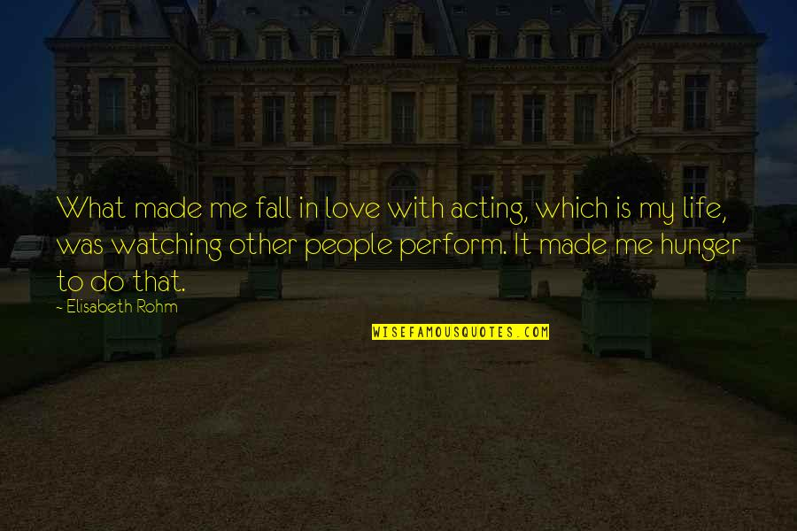 Love Me For What I Am Quotes By Elisabeth Rohm: What made me fall in love with acting,