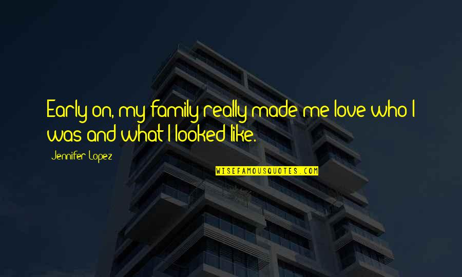 Love Me For What I Am Quotes By Jennifer Lopez: Early on, my family really made me love