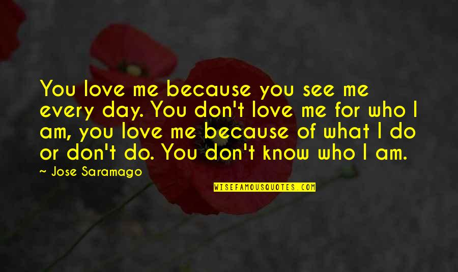 Love Me For What I Am Quotes By Jose Saramago: You love me because you see me every