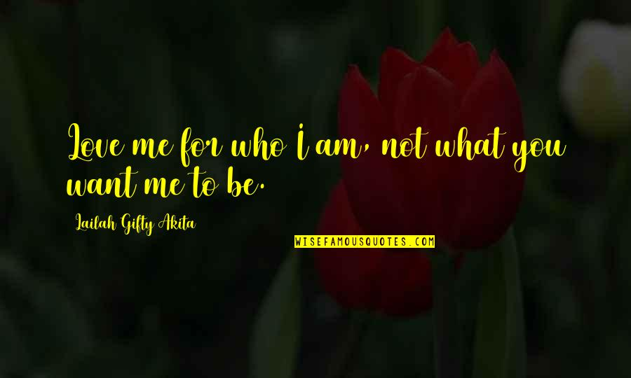 Love Me For What I Am Quotes By Lailah Gifty Akita: Love me for who I am, not what