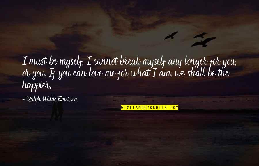 Love Me For What I Am Quotes By Ralph Waldo Emerson: I must be myself. I cannot break myself