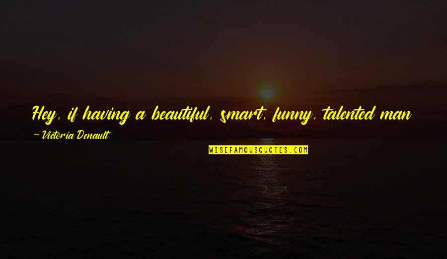 Love Me For What I Am Quotes By Victoria Denault: Hey, if having a beautiful, smart, funny, talented