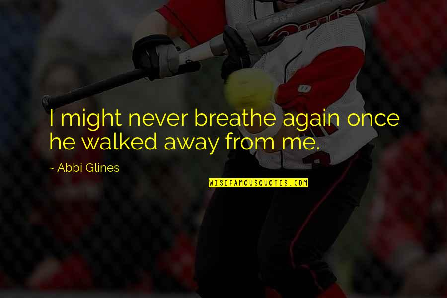 Love Me Once Quotes By Abbi Glines: I might never breathe again once he walked