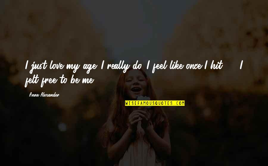 Love Me Once Quotes By Anne Alexander: I just love my age. I really do.