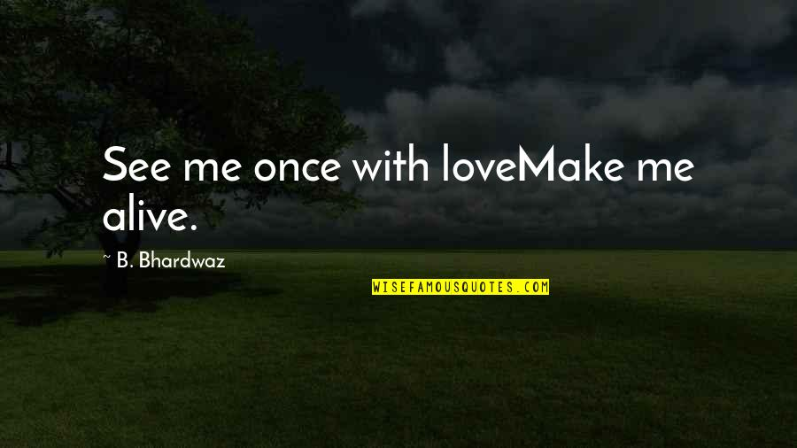 Love Me Once Quotes By B. Bhardwaz: See me once with loveMake me alive.
