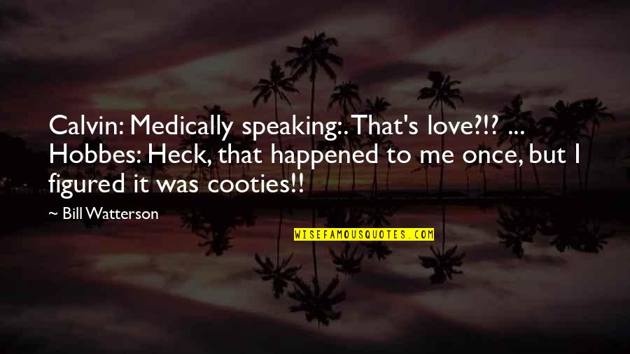 Love Me Once Quotes By Bill Watterson: Calvin: Medically speaking:. That's love?!? ... Hobbes: Heck,