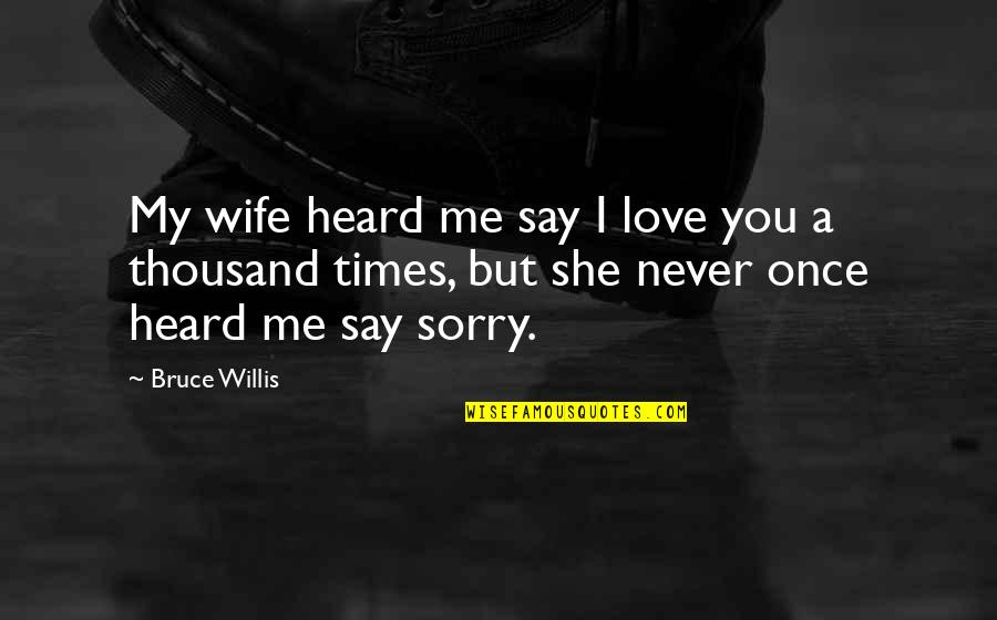 Love Me Once Quotes By Bruce Willis: My wife heard me say I love you