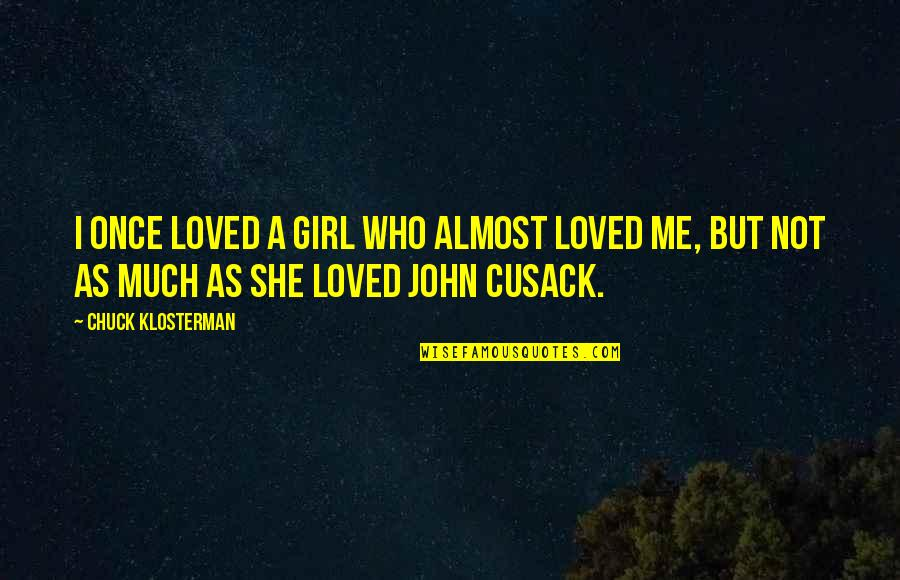 Love Me Once Quotes By Chuck Klosterman: I once loved a girl who almost loved