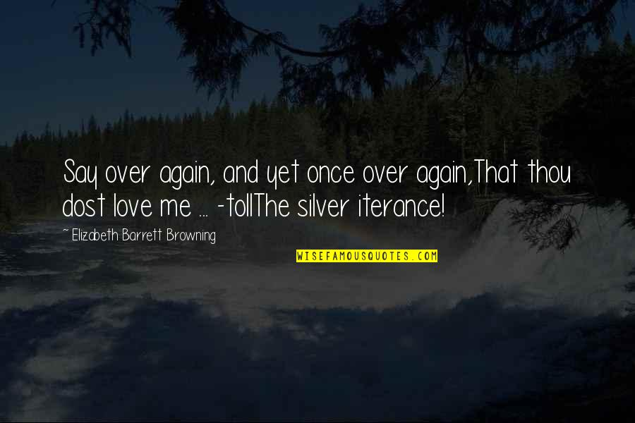 Love Me Once Quotes By Elizabeth Barrett Browning: Say over again, and yet once over again,That