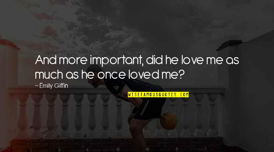 Love Me Once Quotes By Emily Giffin: And more important, did he love me as