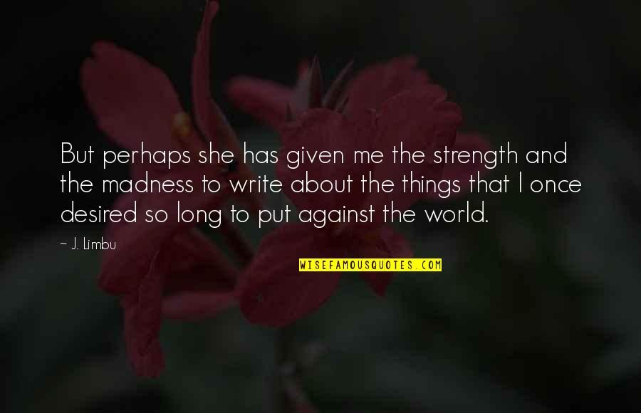 Love Me Once Quotes By J. Limbu: But perhaps she has given me the strength