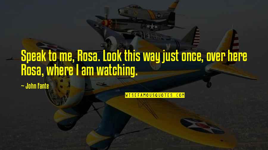 Love Me Once Quotes By John Fante: Speak to me, Rosa. Look this way just