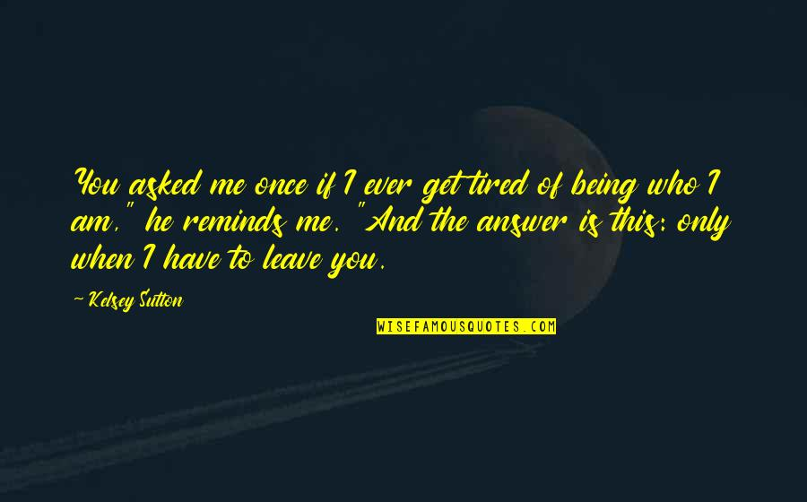 Love Me Once Quotes By Kelsey Sutton: You asked me once if I ever get