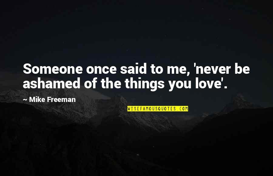 Love Me Once Quotes By Mike Freeman: Someone once said to me, 'never be ashamed