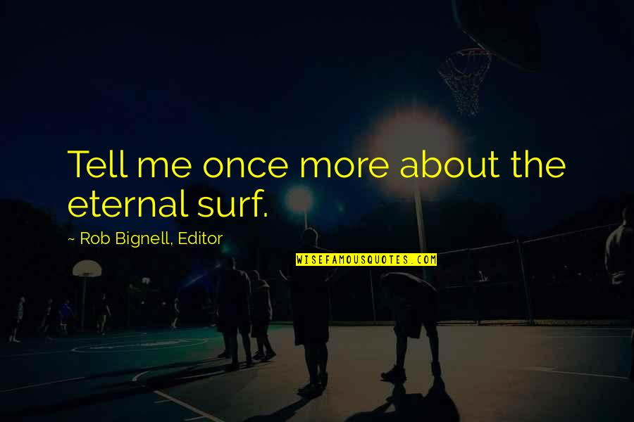 Love Me Once Quotes By Rob Bignell, Editor: Tell me once more about the eternal surf.