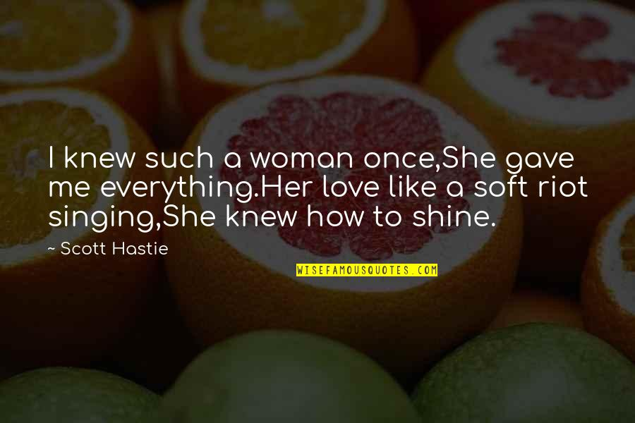 Love Me Once Quotes By Scott Hastie: I knew such a woman once,She gave me
