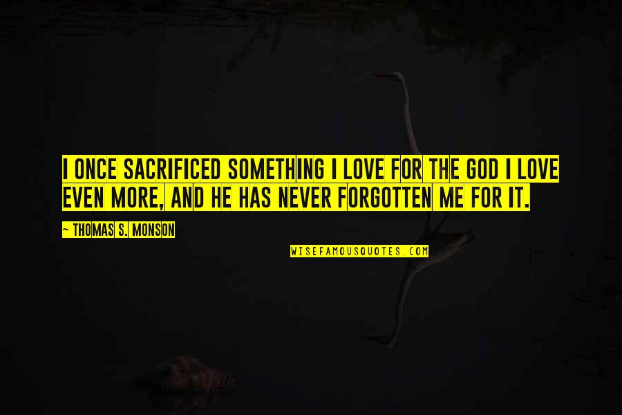 Love Me Once Quotes By Thomas S. Monson: I once sacrificed something I love for the