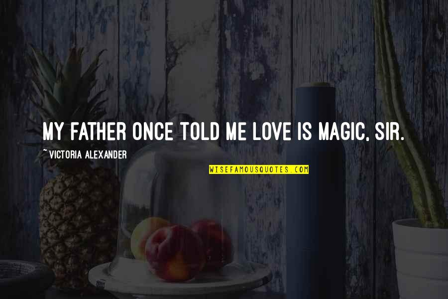 Love Me Once Quotes By Victoria Alexander: My father once told me love is magic,