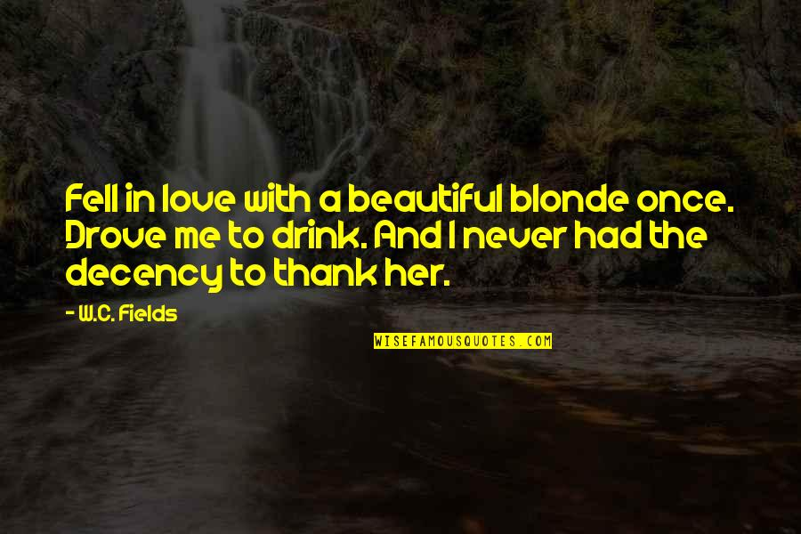 Love Me Once Quotes By W.C. Fields: Fell in love with a beautiful blonde once.