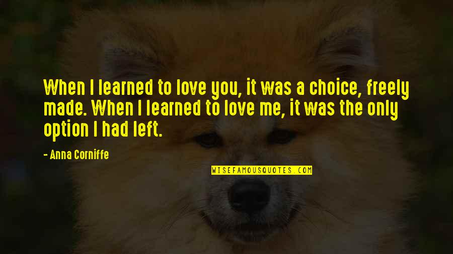 Love Me Only Quotes By Anna Corniffe: When I learned to love you, it was