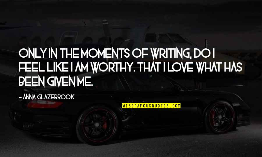Love Me Only Quotes By Anna Glazebrook: Only in the moments of writing, do I