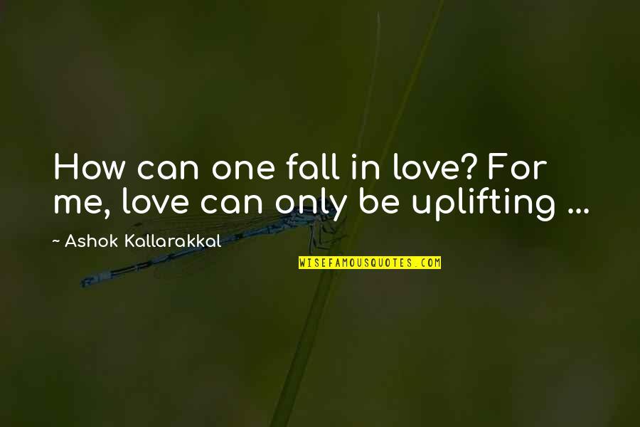 Love Me Only Quotes By Ashok Kallarakkal: How can one fall in love? For me,