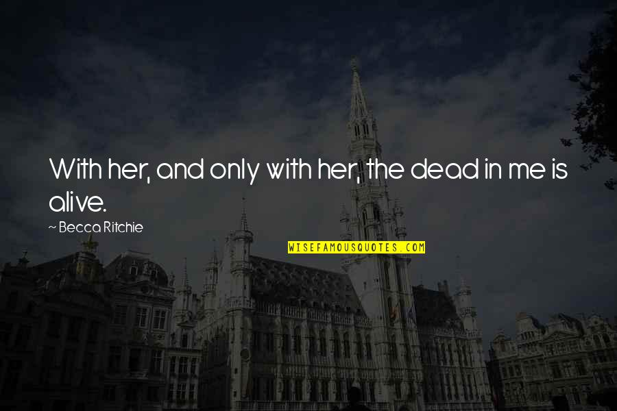 Love Me Only Quotes By Becca Ritchie: With her, and only with her, the dead