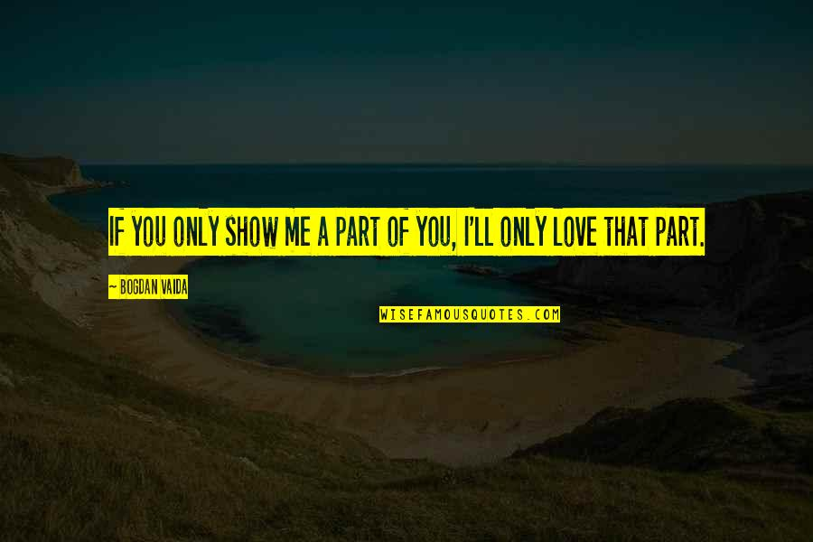 Love Me Only Quotes By Bogdan Vaida: If you only show me a part of