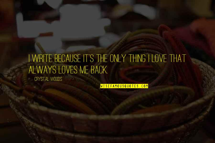 Love Me Only Quotes By Crystal Woods: I write because it's the only thing I