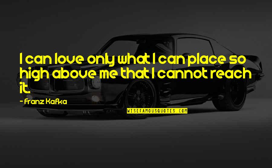 Love Me Only Quotes By Franz Kafka: I can love only what I can place