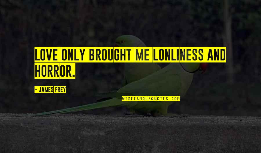 Love Me Only Quotes By James Frey: Love only brought me lonliness and horror.