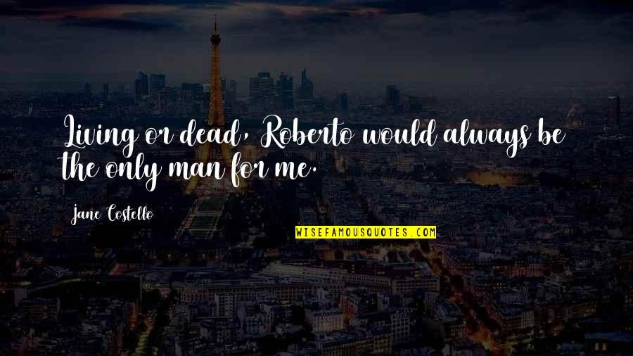 Love Me Only Quotes By Jane Costello: Living or dead, Roberto would always be the