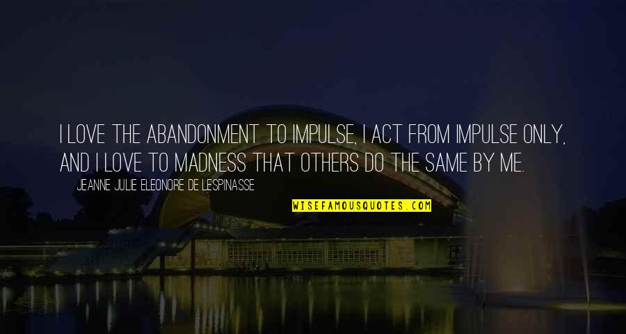 Love Me Only Quotes By Jeanne Julie Eleonore De Lespinasse: I love the abandonment to impulse, I act