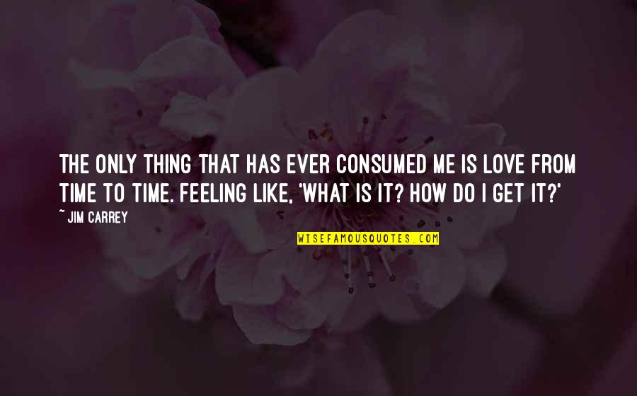 Love Me Only Quotes By Jim Carrey: The only thing that has ever consumed me