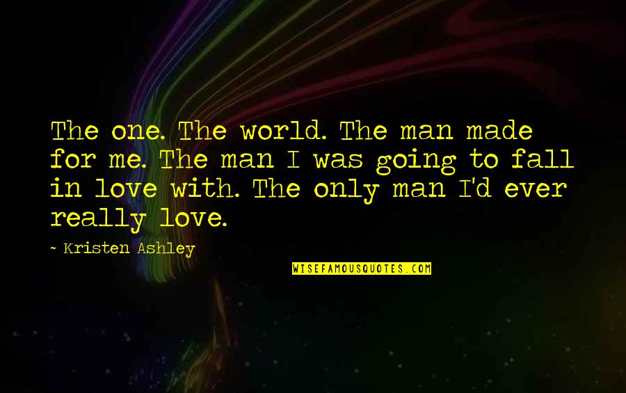 Love Me Only Quotes By Kristen Ashley: The one. The world. The man made for
